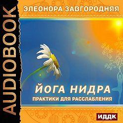 Элеонора Завгородняя - Йога нидра. Практики для расслабления