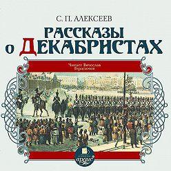 Сергей Алексеев - Рассказы о декабристах