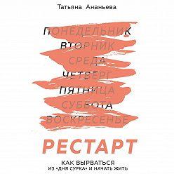 Татьяна Ананьева - Рестарт. Как вырваться из «дня сурка» и начать жить