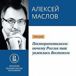 Алексей Маслов - Посториентализм: почему Россия так увлеклась Востоком