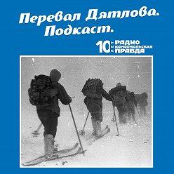 Радио «Комсомольская правда» - Трагедия на перевале Дятлова: 64 версии загадочной гибели туристов в 1959 году. Часть 133 и 134 (окончание)