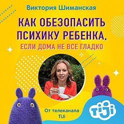 Виктория Шиманская - Как обезопасить психику ребенка, если дома не все гладко