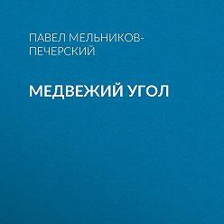 Павел Мельников-Печерский - Медвежий Угол