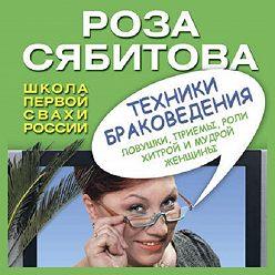 Роза Сябитова - Техники браковедения. Ловушки, приемы, роли хитрой и мудрой женщины
