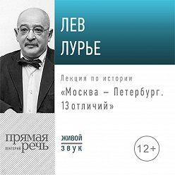 Лев Лурье - Лекция «Москва – Петербург. 13 отличий»