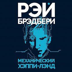 Рэй Брэдбери - Механический хэппи-лэнд (сборник)