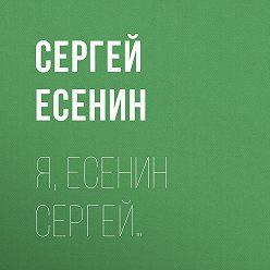 Сергей Есенин - Я, Есенин Сергей…
