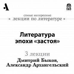 Дмитрий Быков - Литература эпохи «застоя» (Лекции Arzamas)