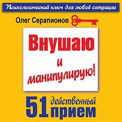 Олег Серапионов - Внушаю и манипулирую! 51 действенный прием на все случаи жизни