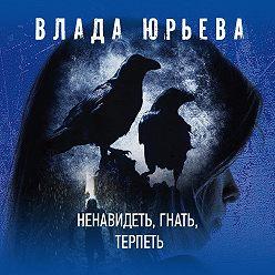 Влада Юрьева - Ненавидеть, гнать, терпеть
