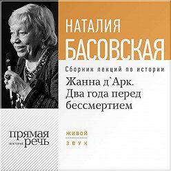 Наталия Басовская - Жанна д'Арк. Два года перед бессмертием