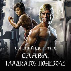 Евгений Щепетнов - Слава. Гладиатор поневоле