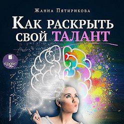 Жанна Пятирикова - Как раскрыть свой талант