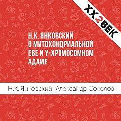 Александр Соколов - Н.К. Янковский о митохондриальной Еве и Y-хромосомном Адаме