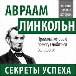 Авраам Линкольн - Авраам Линкольн. Секреты успеха
