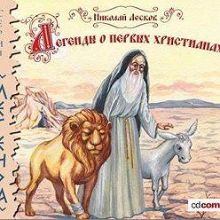 Николай Лесков - Легенды и сказания о первых христианах