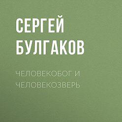 Сергей Булгаков - Человекобог и человекозверь