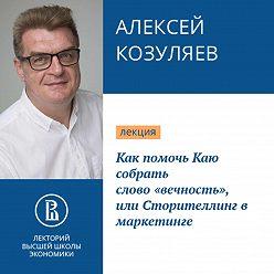 Алексей Козуляев - Как помочь Каю собрать слово «вечность», или Сторителлинг в маркетинге