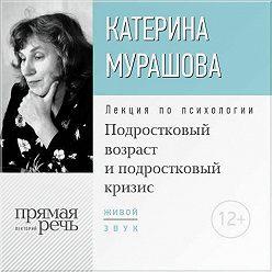 Екатерина Мурашова - Лекция «Подростковый возраст и подростковый кризис»