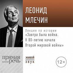 Леонид Млечин - Лекция «Завтра была война. К 80-летию начала Второй мировой войны»