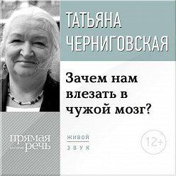 Татьяна Черниговская - Лекция «Зачем нам влезать в чужой мозг?»
