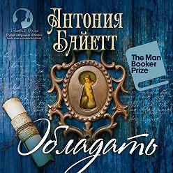 Антония Сьюзен Байетт - Обладать