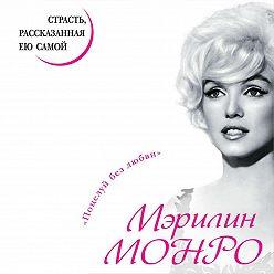 Мэрилин Монро - Мэрилин Монро. Страсть, рассказанная ею самой