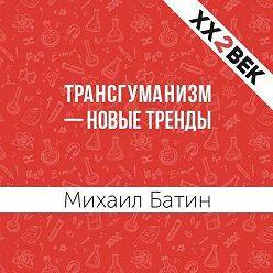 Михаил Батин - Трансгуманизм – новые тренды