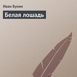 Иван Бунин - Белая лошадь