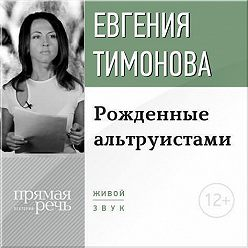 Евгения Тимонова - Лекция «Рожденные альтруистами»