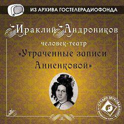 Ираклий Андроников - Утраченные записи Анненковой