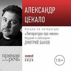 Дмитрий Быков - Литература про меня. Александр Цекало