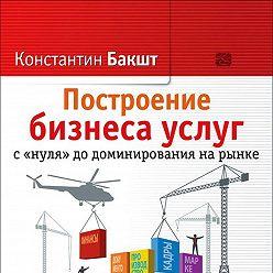 Константин Бакшт - Построение бизнеса услуг с «нуля» до доминирования на рынке