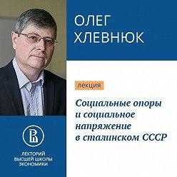 Олег Хлевнюк - Социальные опоры и социальное напряжение в сталинском СССР