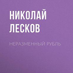 Николай Лесков - Неразменный рубль