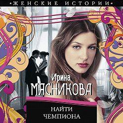 Ирина Мясникова - Найти чемпиона