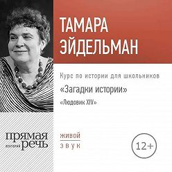 Тамара Эйдельман - Лекция «Загадки истории. Людовик ХIV»