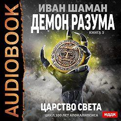 Иван Шаман - Демон Разума. Книга 3. Царство света