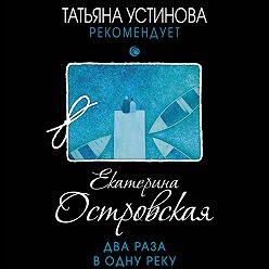 Екатерина Островская - Два раза в одну реку