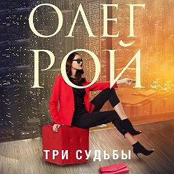 Олег Рой - Три судьбы