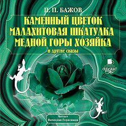 Павел Бажов - Каменный цветок, Малахитовая шкатулка и другие сказы