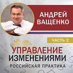 Андрей Ващенко - Управление изменениями. Российская практика. Часть 2