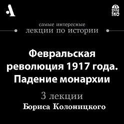 Борис Колоницкий - Февральская революция 1917 года. Падение монархии (Лекции Arzamas)