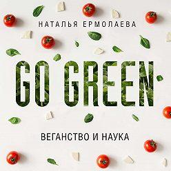 Наталья Ермолаева - Go Green: веганство и наука