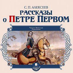 Сергей Алексеев - Рассказы о Петре Первом