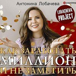 Антонина Лобачева - Лобачева проджект. Как заработать миллион и не заметить