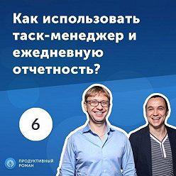 Роман Рыбальченко - 6. Владимир Безлюдный и Дмитрий Малахов: как использовать таск-менеджер и ежедневную отчетность?