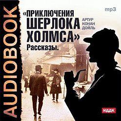 Артур Конан Дойл - Приключения Шерлока Холмса. Рассказы