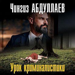 Чингиз Абдуллаев - Урок криминалистики