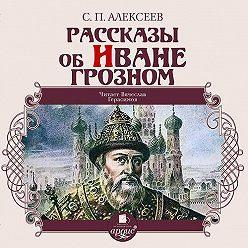 Сергей Алексеев - Рассказы об Иване Грозном